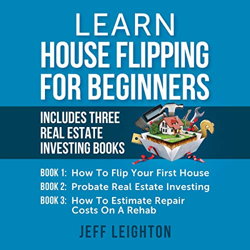 Learn House Flipping for Beginners: Includes Three Real Estate Investing Books: How to Flip Your First House, Probate Real Estate Investing, How to Estimate Repair Costs on a Rehab