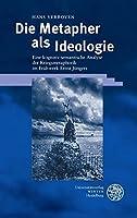Die Metapher als Ideologie: Eine kognitiv-semantische Analyse der Kriegsmetaphorik im Fruehwerk Ernst Juengers