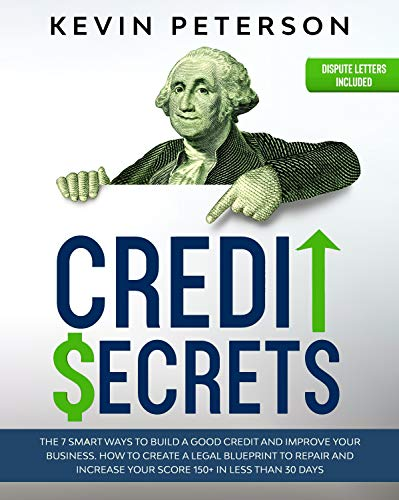 Credit Secrets: The 7 Smart Ways to Build a Good Credit and Improve Your Business. How to Create a Legal Blueprint to Repair and Increase Your Score 150+ in Less than 30 Days by [Kevin Peterson]
