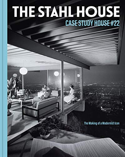 The Stahl House: Case Study House #22: The Making of a Modernist Icon