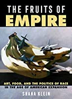 The Fruits of Empire: Art, Food, and the Politics of Race in the Age of American Expansion (California Studies in Food and Culture)
