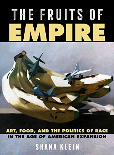 The Fruits of Empire: Art, Food, and the Politics of Race in the Age of American Expansion: 73 (California Studies in Food and Culture)