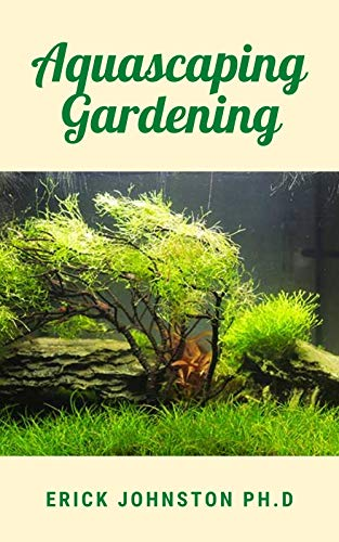 Aquascaping Gardening: The Perfect Guide to Planting, Styling, and Maintaining Beautiful Aquariums (English Edition)