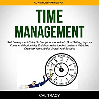 Time Management: Self Development Guide to Discipline Yourself with Goal Setting, Improve Focus and Productivity, End Procrastination and Laziness Habit and Organize Your Life for Growth and Success                   By:                                                                                                                                 Cal Tracy,                                                                                        Brian Newport                               Narrated by:                                                                                                                                 Meredith Lambert                      Length: 3 hrs and 31 mins     20 ratings     Overall 5.0