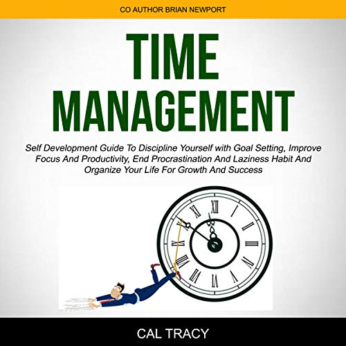 Time Management: Self Development Guide to Discipline Yourself with Goal Setting, Improve Focus and Productivity, End Procrastination and Laziness Habit and Organize Your Life for Growth and Success cover art