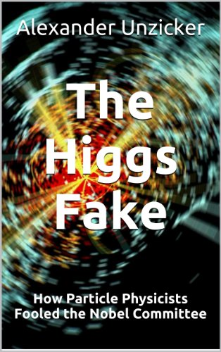 The Higgs Fake - How Particle Physicists Fooled the Nobel Committee by [Alexander Unzicker]