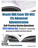 Oracle DBA Exam 1Z0-063 12c Advanced Administration Self-Practice Review Questions: 2015 Edition Vol. 1 (with 50+ questions focusing on RMAN and Data Guard)