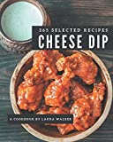 365 Selected Cheese Dip Recipes: Cheese Dip Cookbook - The Magic to Create Incredible Flavor!