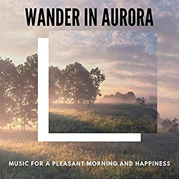 Wander In Aurora - Music For A Pleasant Morning And Happiness