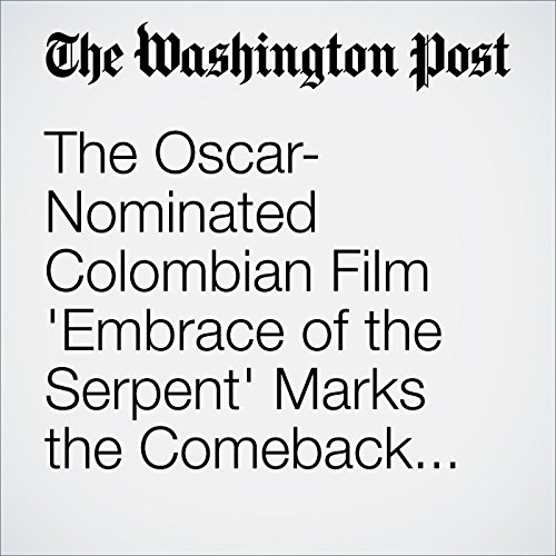 The Oscar-Nominated Colombian Film 'Embrace of the Serpent' Marks the Comeback of a Nation and Its Cinema cover art