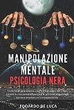 Manipolazione mentale e psicologia nera: Tecniche di persuasione, capire il linguaggio del corpo. Gestire le relazioni e influenzare le persone abbattendo barriere emotive con consapevolezza.