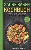 Säure-Basen-Kochbuch: Die richtige Balance für mehr Gesundheit und Wohlbefinden - Jessica Braun