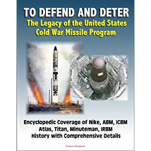 To Defend and Deter The Legacy of the United States Cold War Missile Program - Encyclopedic Coverage of Nike, ABM, ICBM, Atlas, Titan, Minuteman, IRBM History with Comprehensive Details
