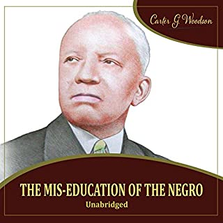 The Mis-Education of the Negro                   By:                                                                                                                                 Carter Goodwin Woodson                               Narrated by:                                                                                                                                 Carter Goodwin Woodson                      Length: 4 hrs and 31 mins     224 ratings     Overall 4.7