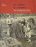 La terra il lavoro. Vita contadina e lotte agrarie in Friuli 1890-1960