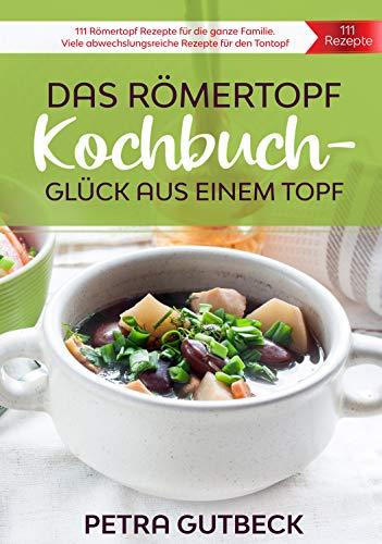 Das Römertopf Kochbuch – Glück aus einem Topf: 111 Römertopf Rezepte für die ganze Familie. Viele abwechslungsreiche Rezepte für den Tontopf