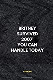 Britney Survived 2007 You Can Handle Today Notebook Funny Office School Motivational Journal: 6 x 9 In 120 Pages Daily Activities Logbook for Friends, Family and Coworkers