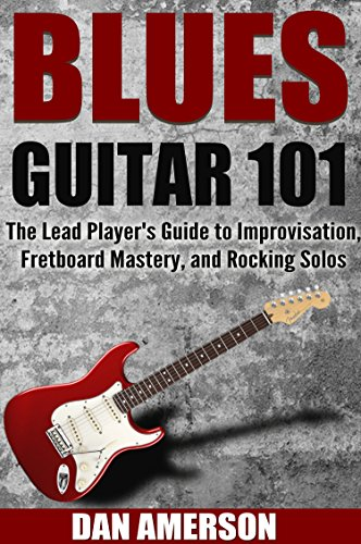 Blues Guitar 101: The Lead Player's Guide to Improvisation, Fretboard Mastery, and Rocking Solos (Guitar Technique, Improvisation, Scales, Mastery Book 2) (English Edition)