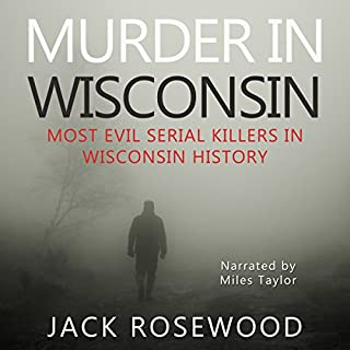 Murder in Wisconsin     Most Evil Serial Killers in Wisconsin History              By:                                                                                                                                 Jack Rosewood                               Narrated by:                                                                                                                                 Miles Taylor                      Length: 3 hrs and 21 mins     18 ratings     Overall 3.7