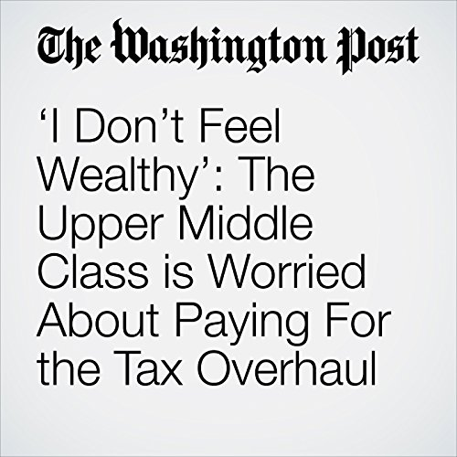 'I Don't Feel Wealthy': The Upper Middle Class is Worried About Paying For the Tax Overhaul copertina
