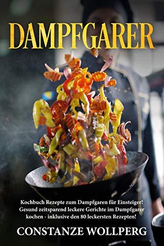 Dampfgarer:: Kochbuch Rezepte zum Dampfgaren für Einsteiger! Gesund zeitsparend leckere Gerichte im Dampfgarer kochen - inklusive den 80 leckersten ... inklusive den 80 leckersten Rezepten!