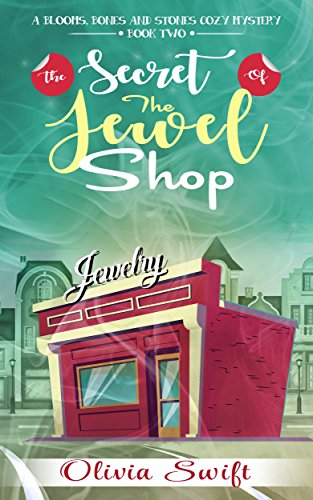 Book: The Secret of the Jewel Shop (A Blooms, Bones and Stones Cozy Mystery - Book Two) by Olivia Swift