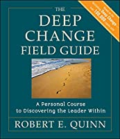 The Deep Change Field Guide: A Personal Course to Discovering the Leader Within (J-B US non-Franchise Leadership)