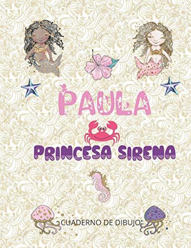PAULA PRINCESA SIRENA: cuaderno de dibujo para chicas enamoradas de las sirenas 100 páginas blancas de gran formato 8.5x11 (21,59 cm x 27,94 cm ) | cubierta PERSONALIZADA brillante con el apellido