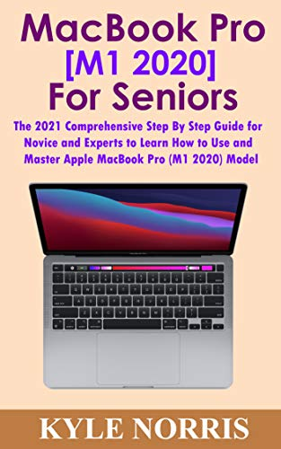 MacBook Pro [M1 2020] for Seniors: The 2021 Comprehensive Step By Step Guide for Novice and Experts to Learn How to Use and Master Apple MacBook Pro (M1 2020) Model (English Edition)