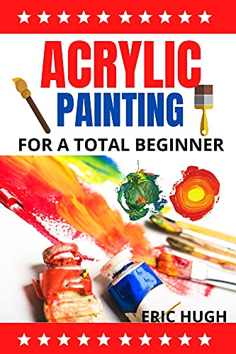 ACRYLIC PAINTING: For A Total Beginner (English Edition)
