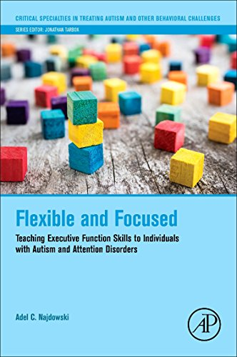 Flexible And Focused Teaching Executive Function Skills To Individuals With Autism And Attention Disorders Critical Specialties In Treating Autism And Other Behavioral Challenges