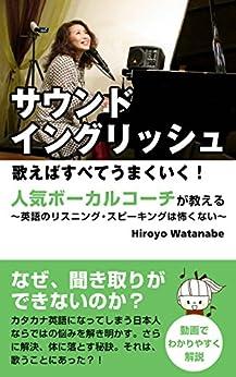 [Hiroyo Watanabe]のサウンド・イングリッシュ 歌えばすべてうまくいく:  人気ボーカルコーチが教える~英語のリスニング・スピーキングは怖くない~