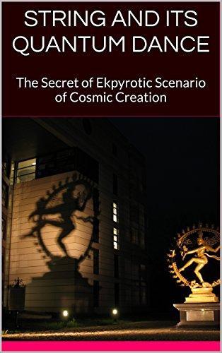STRING AND ITS QUANTUM DANCE: The Secret of Ekpyrotic Scenario of Cosmic Creation (English Edition)
