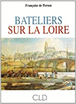 BATELIERS SUR LA LOIRE, XVIIE, XVIIIE SIECLES - LA VIE A BORD DES CHALANDS de Françoise de Person