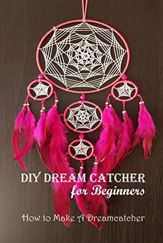 DIY Dream Catcher for Beginners: How to Make A Dreamcatcher: Dream Catcher Guide Book