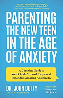 Parenting the New Teen in the Age of Anxiety: A Complete Guide to Your Child's Stressed, Depressed, Expanded, Amazing Adolescence by [Dr. John  Duffy]