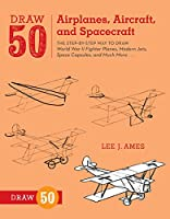 Draw 50 Airplanes, Aircraft, and Spacecraft: The Step-by-Step Way to Draw World War II Fighter Planes, Modern Jets, Space Capsules, and Much More...