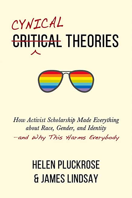 Cynical Theories: How Activist Scholarship Made Everything About Race, Gender, and Identity: And Why This Harms Everybody