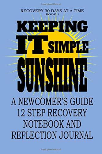 Keeping It Simple, Sunshine: A Newcomer's Guide 12 Step Recovery Notebook and Reflection Journal (Recovery 30 Days At A Time, Band 1)