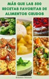 Más Que Las 500 Recetas Favoritas De Alimentos Crudos : Guía Para El Estilo De Vida De La Comida Cruda - Recetas Para Ensaladas, Sopas, Batidos, Jugos, Panes, Salsas, Postres Y Más