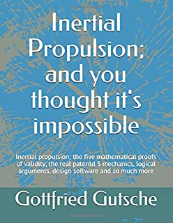 Inertial Propulsion; and you thought it's impossible: Inertial propulsion; the five mathematical proofs of validity, the r...