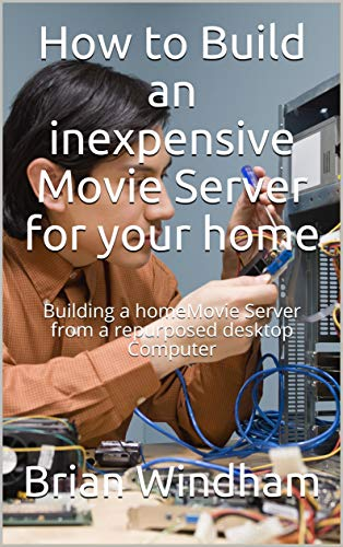 How to Build an inexpensive Movie Server for your home: Building a homeMovie Server from a repurposed desktop Computer (Learning Computers)