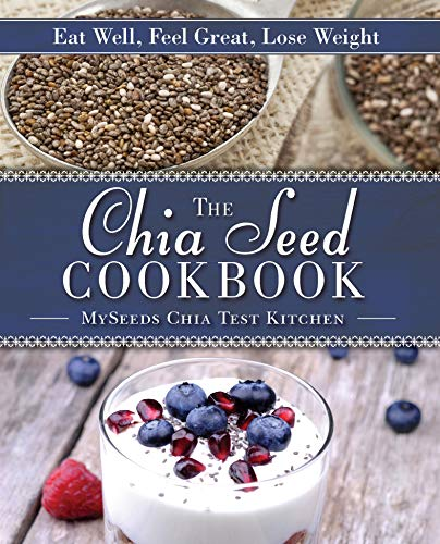 The Chia Seed Cookbook: Eat Well, Feel...