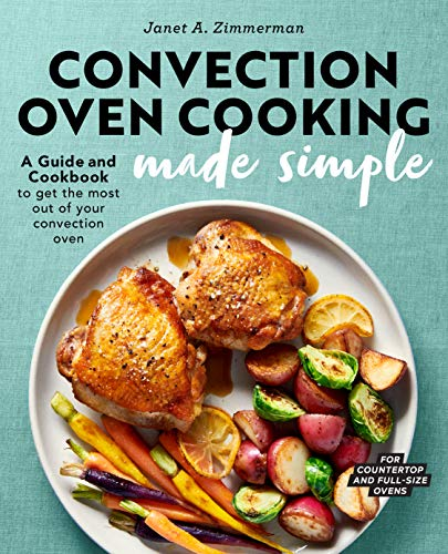 Convection Oven Cooking Made Simple: A Guide and Cookbook to Get the Most Out of Your Convection Oven