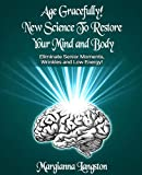 Age Gracefully! New Science to Restore Your Mind and Body!: Eliminate Senior Moments, Wrinkles and Low Energy