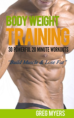 Bodyweight Training: 30 Powerful 20 Minute Workouts: Build Muscle, Increase Strength, Burn Fat (Home Workout, Strength Training, Calisthenics, Fat Loss)