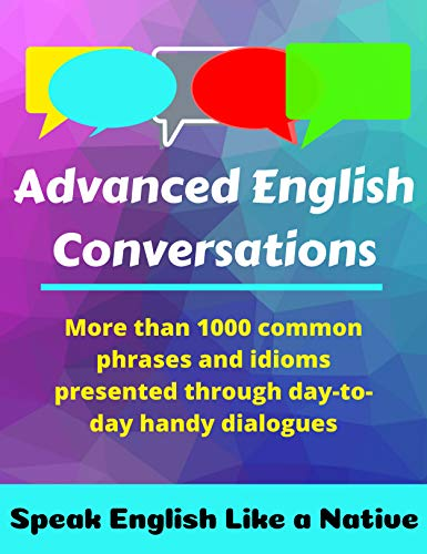 Advanced English Conversations: Speak English Like a Native: More than 1000 common phrases and idioms presented through day-to-day handy dialogues (English Mastery Book 1) (English Edition)