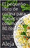 El pequeño libro de cocina para diabéticos con más de 80 recetas: El brillante sabor de la comida sana. Para principiantes y avanzados