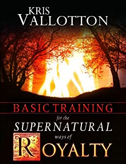Basic Training for the Supernatural Ways of Royalty by [Kris Vallotton]