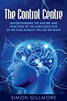 The Control Centre: Understanding the Nature and Function of the Subconscious so We can Attract the Life We Want